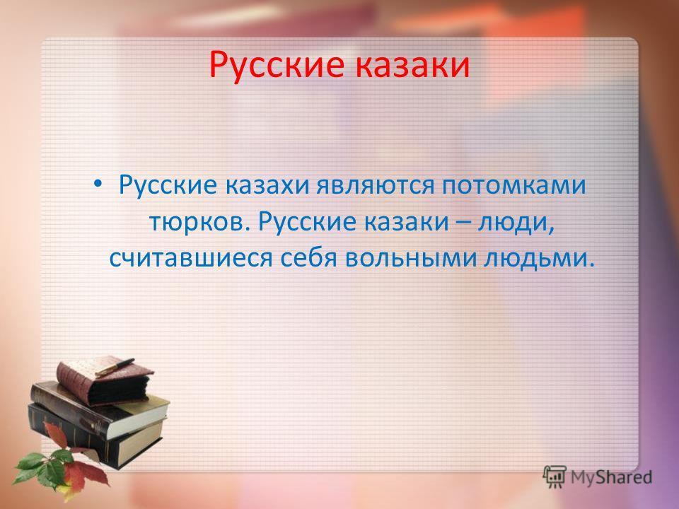 Русские казаки Русские казахи являются потомками тюрков. Русские казаки – люди, считавшиеся себя вольными людьми.