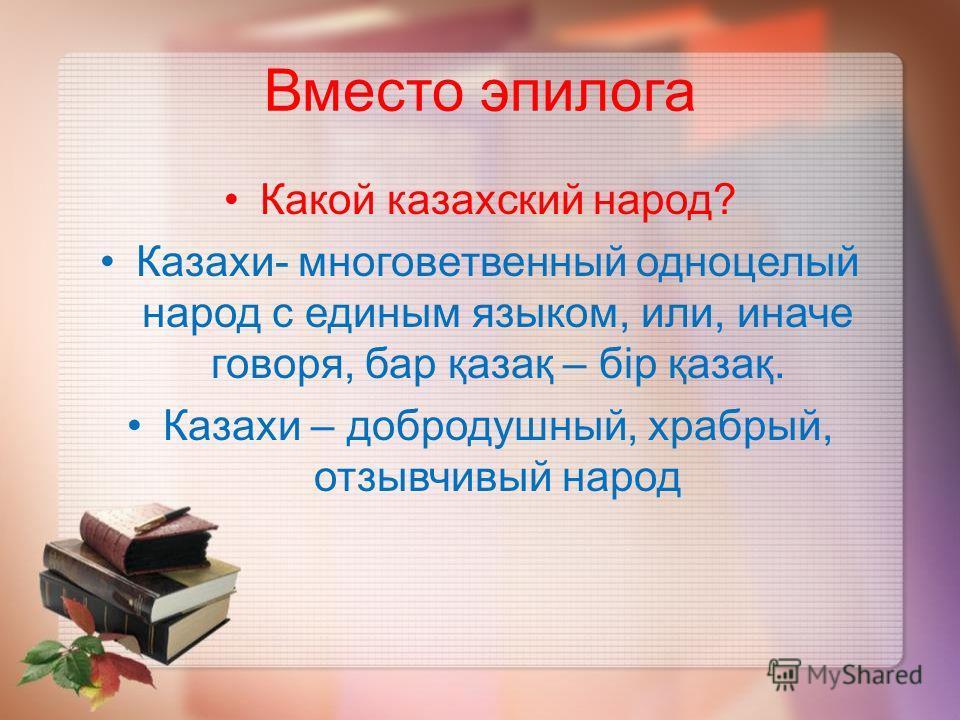 Вместо эпилога Какой казахский народ? Казахи- многоветвенный одноцелый народ с единым языком, или, иначе говоря, бар қазақ – бір қазақ. Казахи – добродушный, храбрый, отзывчивый народ