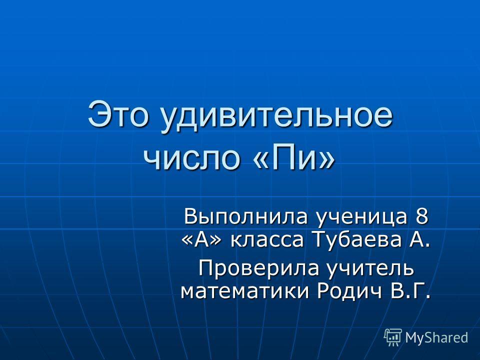 Это удивительное число «Пи» Выполнила ученица 8 «А» класса Тубаева А. Проверила учитель математики Родич В.Г.