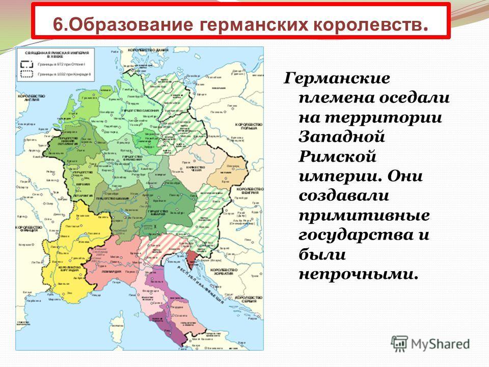 Германские племена оседали на территории Западной Римской империи. Они создавали примитивные государства и были непрочными. 6. Образование германских королевств.
