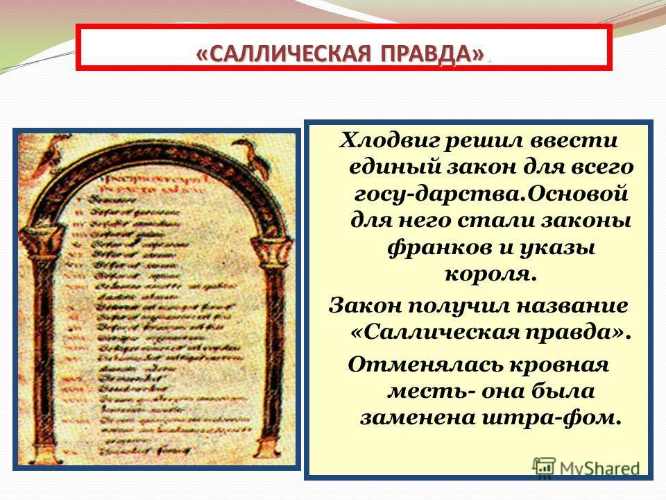 Хлодвиг решил ввести единый закон для всего госу-дарства.Основой для него стали законы франков и указы короля. Закон получил название «Саллическая правда». Отменялась кровная месть- она была заменена штра-фом. «САЛЛИЧЕСКАЯ ПРАВДА».