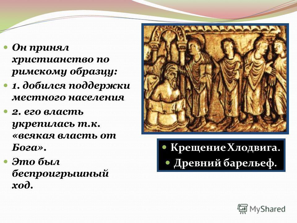 Он принял христианство по римскому образцу: 1. добился поддержки местного населения 2. его власть укрепилась т.к. «всякая власть от Бога». Это был беспроигрышный ход. Крещение Хлодвига. Древний барельеф.