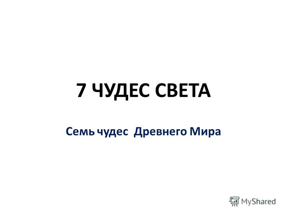 7 ЧУДЕС СВЕТА Семь чудес Древнего Мира