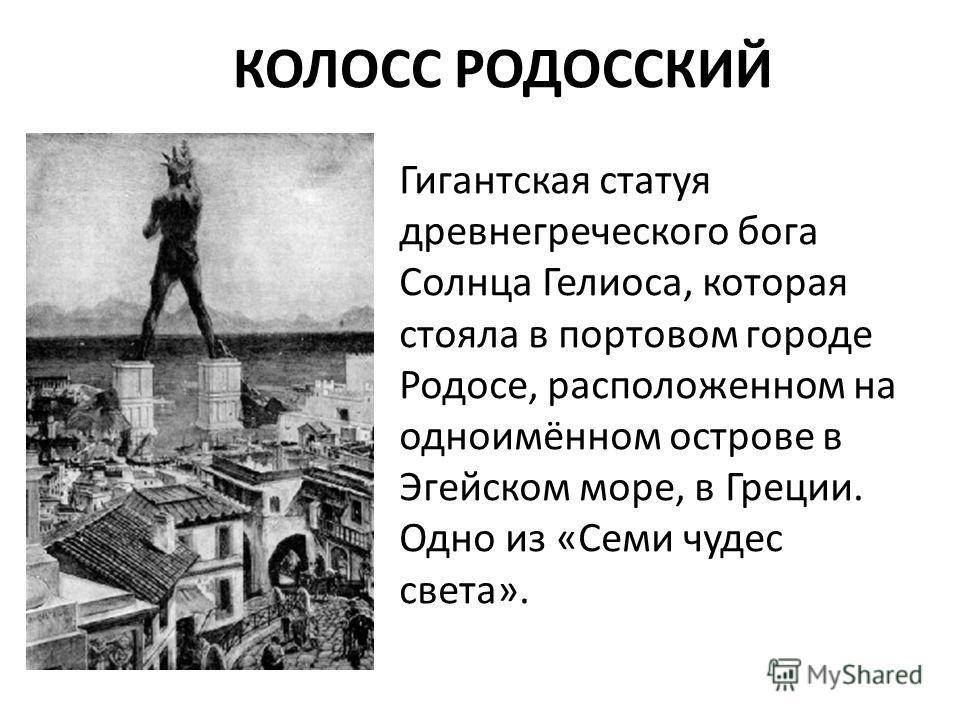 КОЛОСС РОДОССКИЙ Гигантская статуя древнегреческого бога Солнца Гелиоса, которая стояла в портовом городе Родосе, расположенном на одноимённом острове в Эгейском море, в Греции. Одно из «Семи чудес света».
