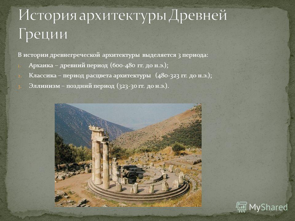 В истории древнегреческой архитектуры выделяется 3 периода: 1. Архаика – древний период (600-480 гг. до н.э.); 2. Классика – период расцвета архитектуры (480-323 гг. до н.э.); 3. Эллинизм – поздний период (323-30 гг. до н.э.).