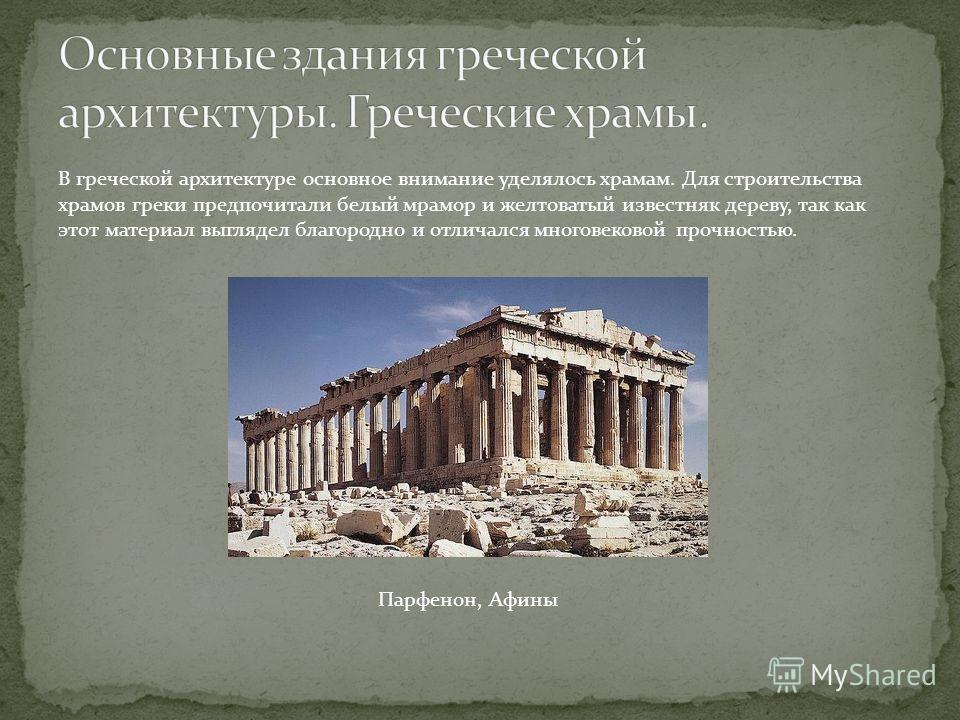 В греческой архитектуре основное внимание уделялось храмам. Для строительства храмов греки предпочитали белый мрамор и желтоватый известняк дереву, так как этот материал выглядел благородно и отличался многовековой прочностью. Парфенон, Афины