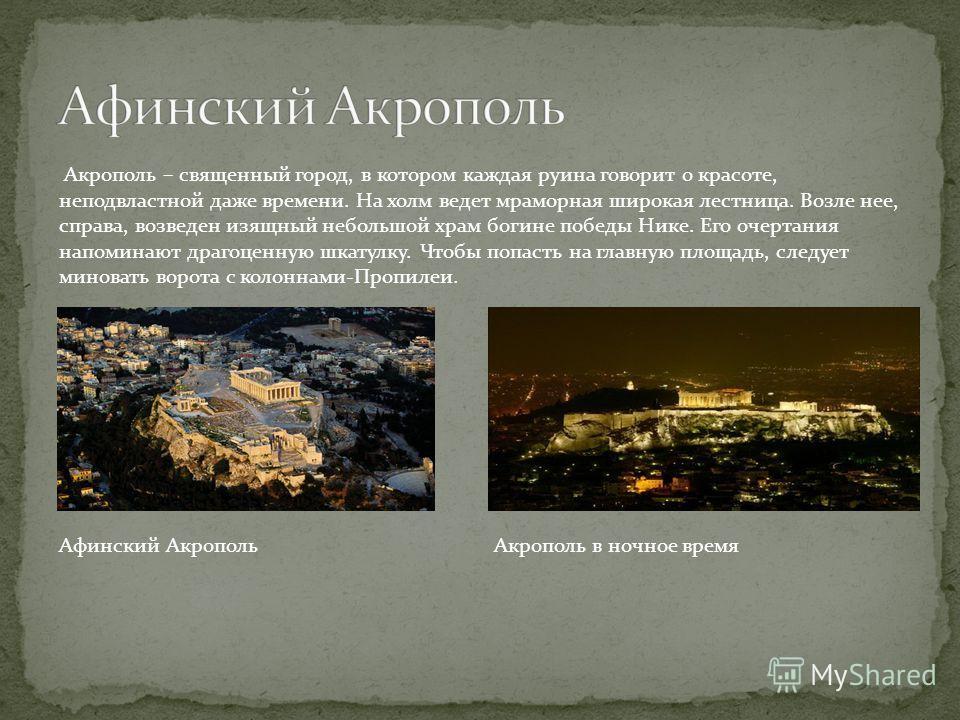 Акрополь – священный город, в котором каждая руина говорит о красоте, неподвластной даже времени. На холм ведет мраморная широкая лестница. Возле нее, справа, возведен изящный небольшой храм богине победы Нике. Его очертания напоминают драгоценную шк