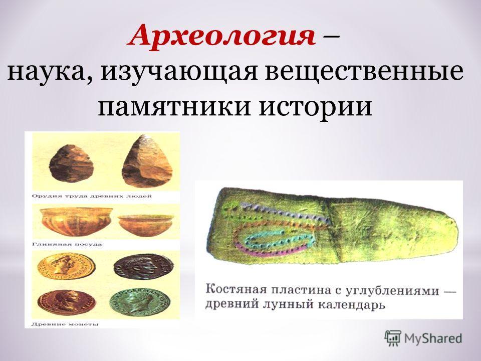 Археология – наука, изучающая вещественные памятники истории