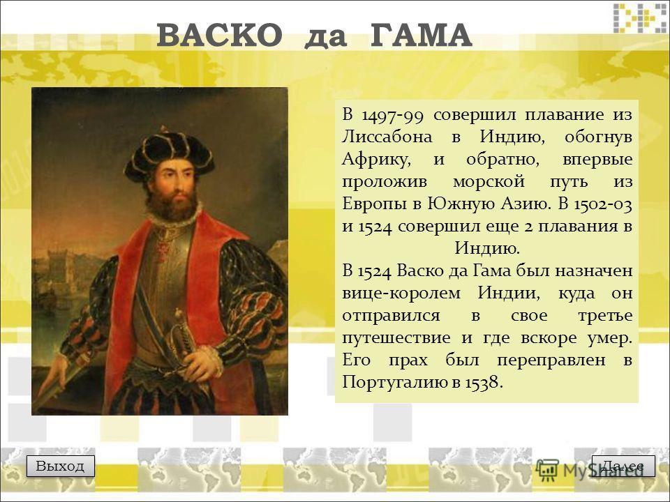 ВАСКО да ГАМА Выход Далее В 1497-99 совершил плавание из Лиссабона в Индию, обогнув Африку, и обратно, впервые проложив морской путь из Европы в Южную Азию. В 1502-03 и 1524 совершил еще 2 плавания в Индию. В 1524 Васко да Гама был назначен вице-коро