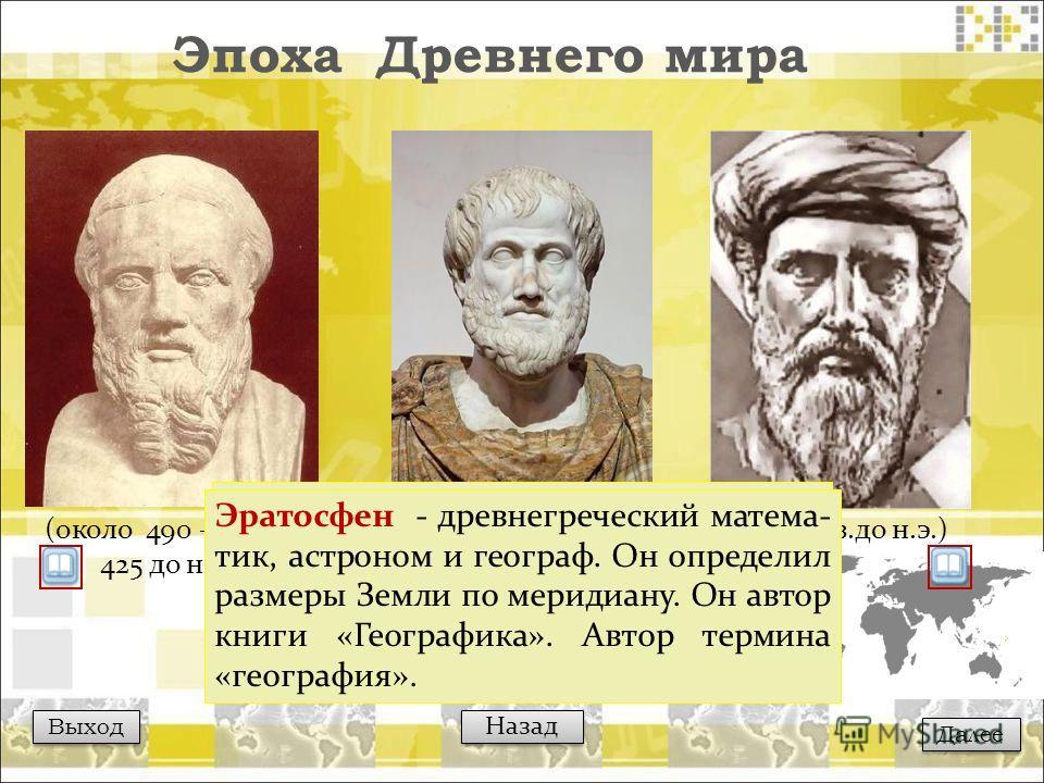 (III – II вв.до н.э.) Эпоха Древнего мира Выход Далее Назад (около 490 – около 425 до н.э.) (384– 322 до н.э.) Геродот - древнегреческий ученый, историк и путешественник. Он был очевидцем многих событий, которые он описал в книге «История в девяти кн