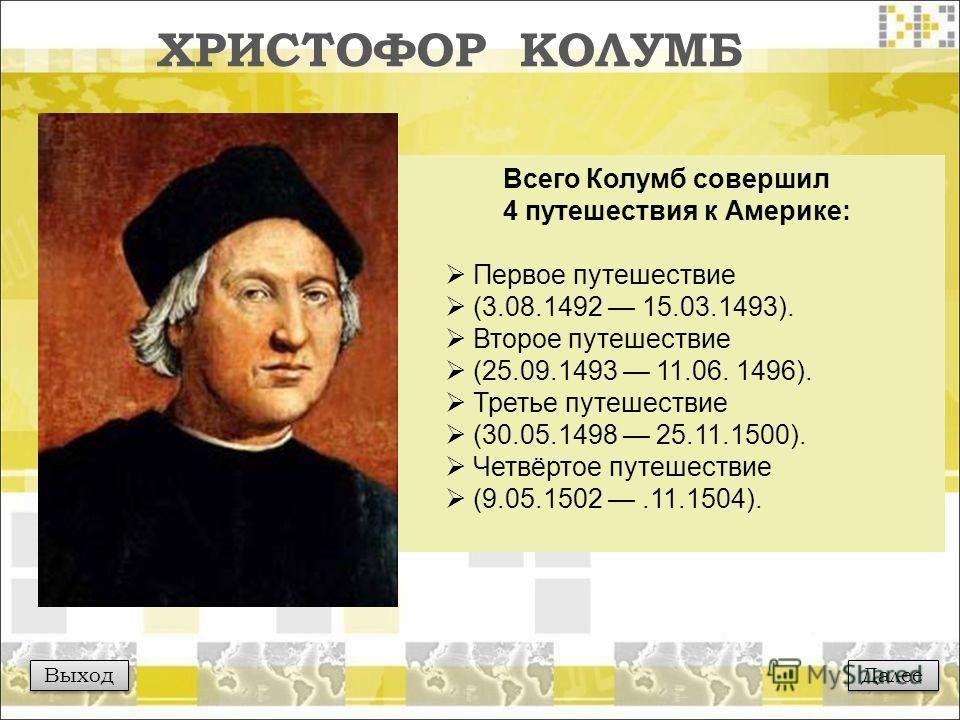 ХРИСТОФОР КОЛУМБ Выход Всего Колумб совершил 4 путешествия к Америке: Первое путешествие (3.08.1492 15.03.1493). Второе путешествие (25.09.1493 11.06. 1496). Третье путешествие (30.05.1498 25.11.1500). Четвёртое путешествие (9.05.1502.11.1504). Далее
