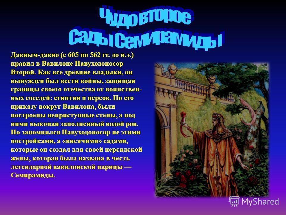 Давным-давно (с 605 по 562 гг. до н.э.) правил в Вавилоне Навуходоносор Второй. Как все древние владыки, он вынужден был вести войны, защищая границы своего отечества от воинствен ных соседей: египтян и персов. По его приказу вокруг Вавилона, бы