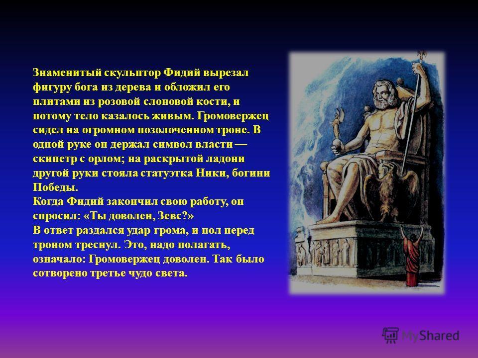Знаменитый скульптор Фидий вырезал фигуру бога из дерева и обложил его плитами из розовой слоновой кости, и потому тело казалось живым. Громовержец сидел на огромном позолоченном троне. В одной руке он держал символ власти скипетр с орлом; на раскрыт
