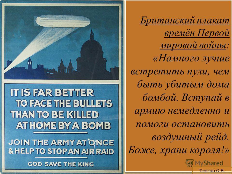 Британский плакат времён Первой мировой войны: «Намного лучше встретить пули, чем быть убитым дома бомбой. Вступай в армию немедленно и помоги остановить воздушный рейд. Боже, храни короля!» Теменко О.В.