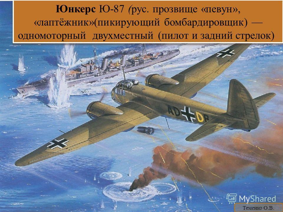 Юнкерс Ю-87 (рус. прозвище «певун», «лаптёжник»(пикирующий бомбардировщик) одномоторный двухместный (пилот и задний стрелок) Юнкерс Ю-87 (рус. прозвище «певун», «лаптёжник»(пикирующий бомбардировщик) одномоторный двухместный (пилот и задний стрелок)