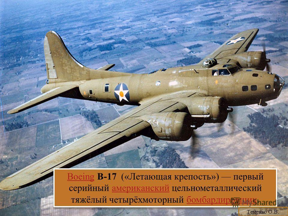 BoeingBoeing B-17 («Летающая крепость») первый серийный американский цельнометаллический тяжёлый четырёхмоторный бомбардировщик.американскийбомбардировщик BoeingBoeing B-17 («Летающая крепость») первый серийный американский цельнометаллический тяжёлы