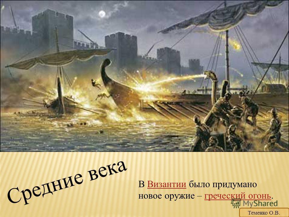 Средние века В Византии было придумано новое оружие – греческий огонь.Византиигреческий огонь Теменко О.В.