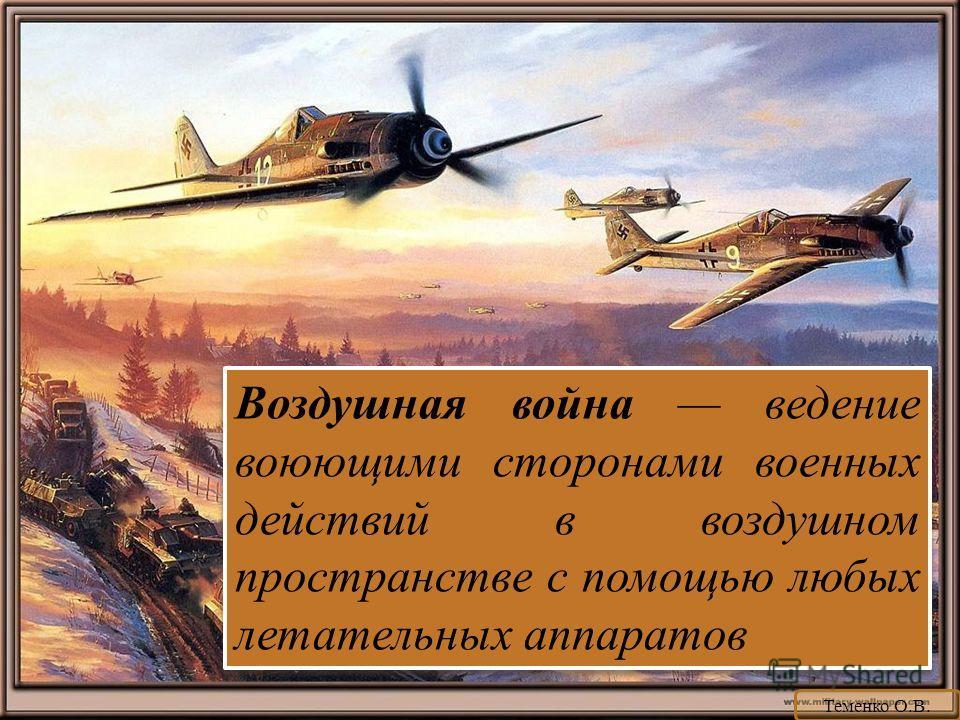 Воздушная война ведение воюющими сторонами военных действий в воздушном пространстве с помощью любых летательных аппаратов Теменко О.В.