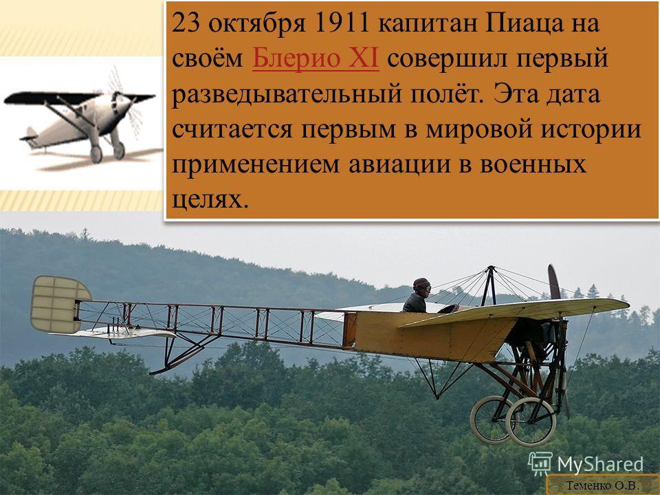 23 октября 1911 капитан Пиаца на своём Блерио XI совершил первый разведывательный полёт. Эта дата считается первым в мировой истории применением авиации в военных целях.Блерио XI 23 октября 1911 капитан Пиаца на своём Блерио XI совершил первый развед