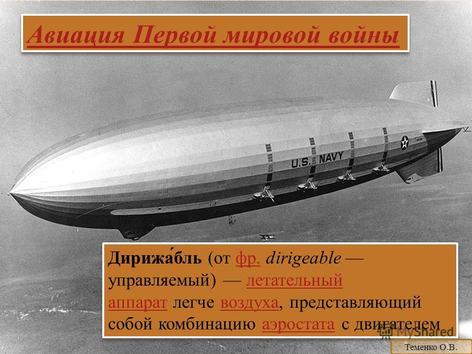 Авиация Первой мировой войны Дирижа́бль (от фр. dirigeable управляемый) летательный аппарат легче воздуха, представляющий собой комбинацию аэростата с двигателем фр.летательный аппаратвоздухааэростата Дирижа́бль (от фр. dirigeable управляемый) летате