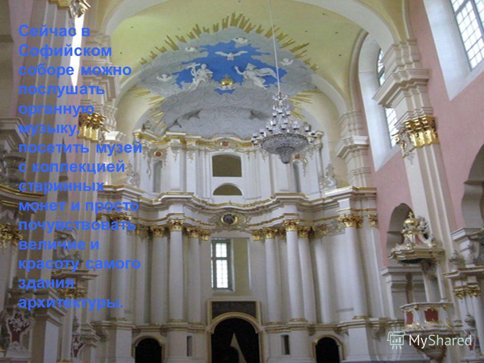 Сейчас в Софийском соборе можно послушать органную музыку, посетить музей с коллекцией старинных монет и просто почувствовать величие и красоту самого здания архитектуры.