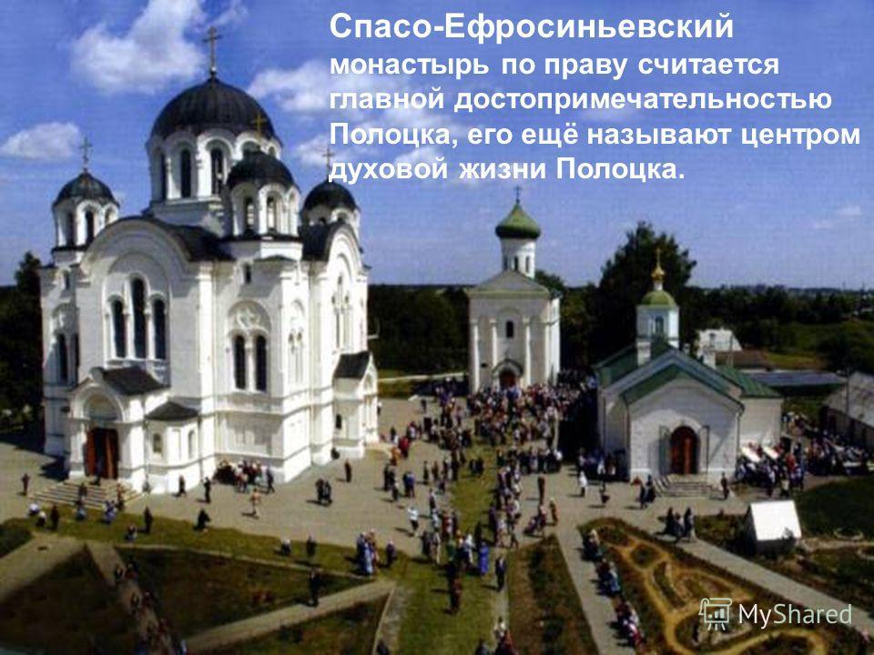 Спасо-Ефросиньевский монастырь по праву считается главной достопримечательностью Полоцка, его ещё называют центром духовой жизни Полоцка.