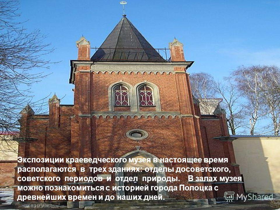 Экспозиции краеведческого музея в настоящее время располагаются в трех зданиях: отделы досоветского, советского периодов и отдел природы. В залах музея можно познакомиться с историей города Полоцка с древнейших времен и до наших дней.
