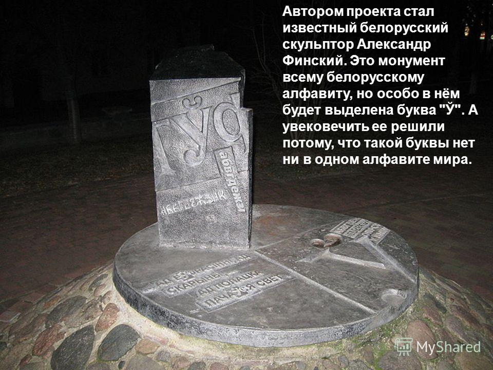 Автором проекта стал известный белорусский скульптор Александр Финский. Это монумент всему белорусскому алфавиту, но особо в нём будет выделена буква Ў. А увековечить ее решили потому, что такой буквы нет ни в одном алфавите мира.