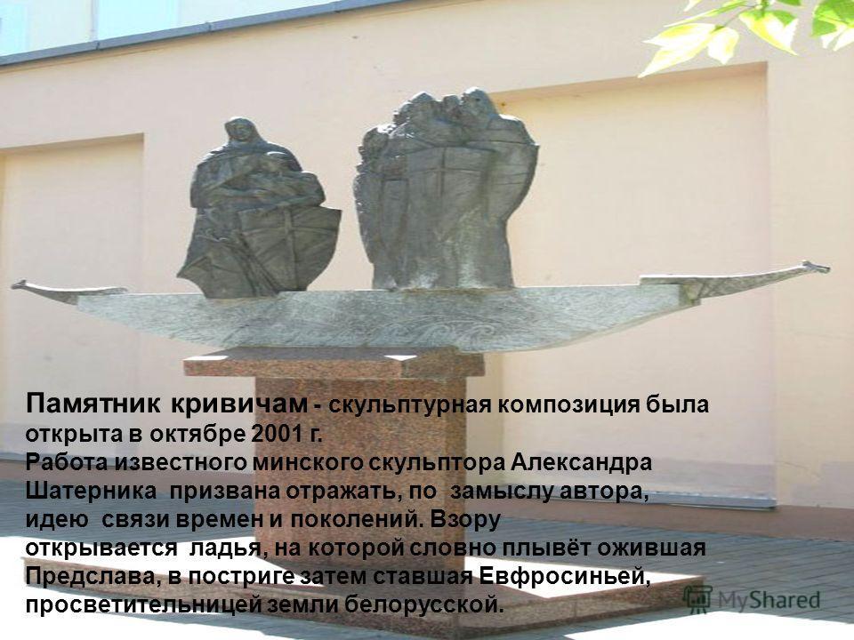 Памятник кривичам - скульптурная композиция была открыта в октябре 2001 г. Работа известного минского скульптора Александра Шатерника призвана отражать, по замыслу автора, идею связи времен и поколений. Взору открывается ладья, на которой словно плыв