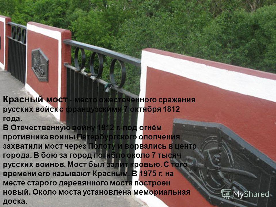 Красный мост - место ожесточенного сражения русских войск с французскими 7 октября 1812 года. В Отечественную войну 1812 г. под огнём противника воины Петербургского ополчения захватили мост через Полоту и ворвались в центр города. В бою за город пог