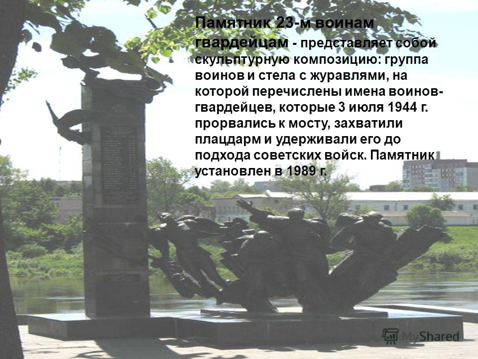 Памятник 23-м воинам гвардейцам - представляет собой скульптурную композицию: группа воинов и стела с журавлями, на которой перечислены имена воинов- гвардейцев, которые 3 июля 1944 г. прорвались к мосту, захватили плацдарм и удерживали его до подход