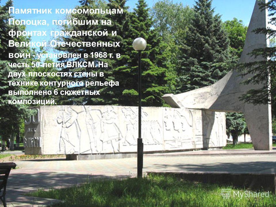 Памятник комсомольцам Полоцка, погибшим на фронтах гражданской и Великой Отечественных войн - установлен в 1968 г. в честь 50-летия ВЛКСМ. На двух плоскостях стены в технике контурного рельефа выполнено 6 сюжетных композиций.