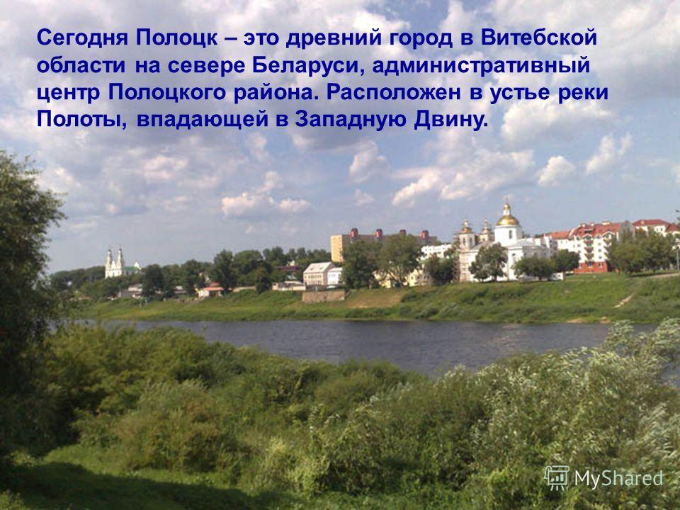 Сегодня Полоцк – это древний город в Витебской области на севере Беларуси, административный центр Полоцкого района. Расположен в устье реки Полоты, впадающей в Западную Двину.