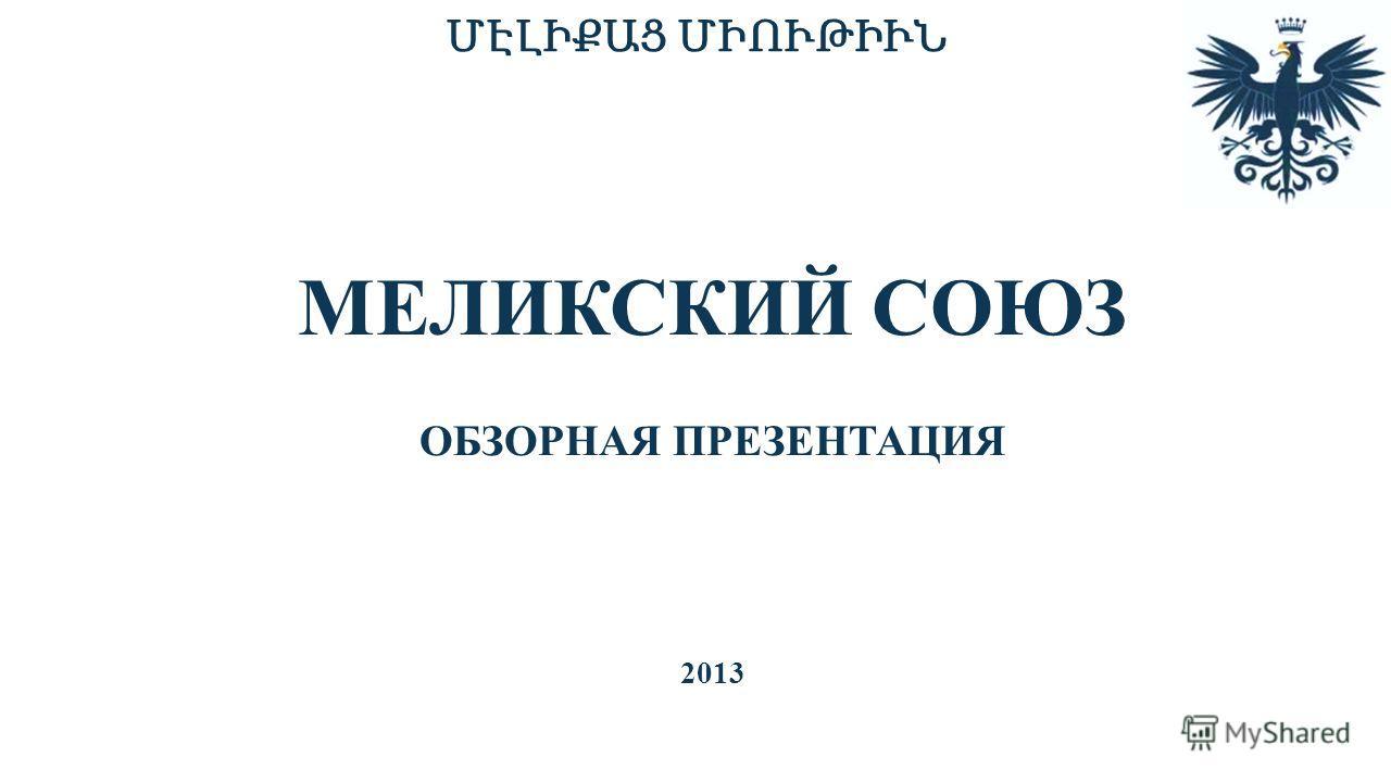 ՄԷԼԻՔԱՑ ՄԻՈՒԹԻՒՆ МЕЛИКСКИЙ СОЮЗ ОБЗОРНАЯ ПРЕЗЕНТАЦИЯ 2013