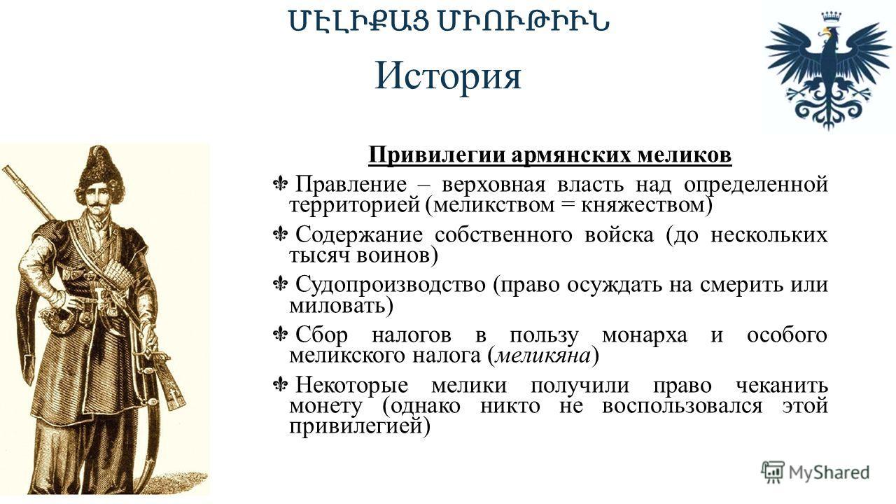 История Привилегии армянских меликов Правление – верховная власть над определенной территорией (меликством = княжеством) Содержание собственного войска (до нескольких тысяч воинов) Судопроизводство (право осуждать на смерить или миловать) Сбор налого