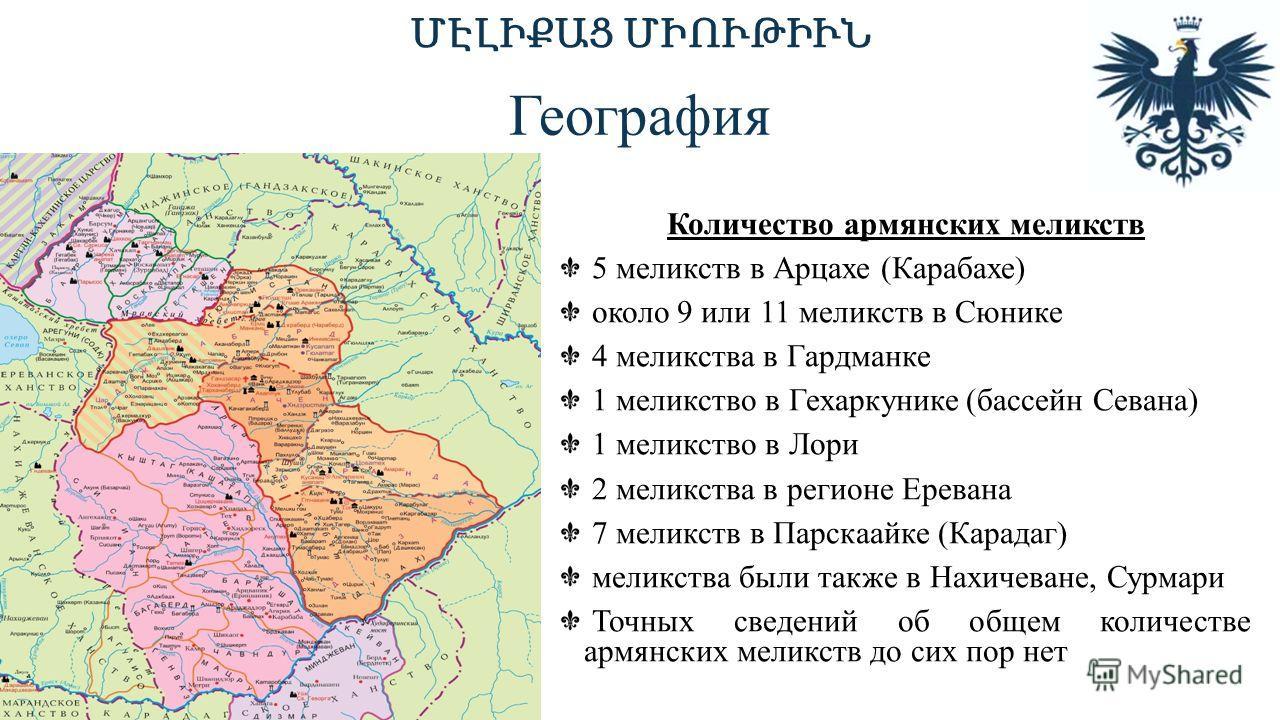 Количество армянских меликств 5 меликств в Арцахе (Карабахе) около 9 или 11 меликств в Сюнике 4 меликства в Гардманке 1 меликство в Гехаркунике (бассейн Севана) 1 меликство в Лори 2 меликства в регионе Еревана 7 меликств в Парскаайке (Карадаг) меликс