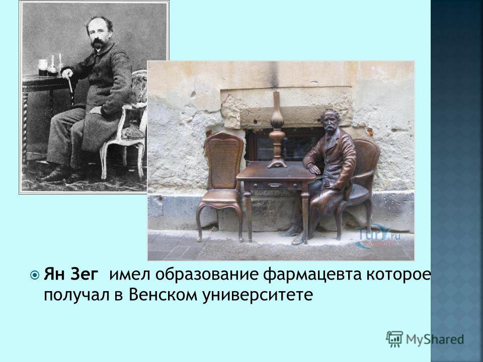 Ян Зег имел образование фармацевта которое получал в Венском университете