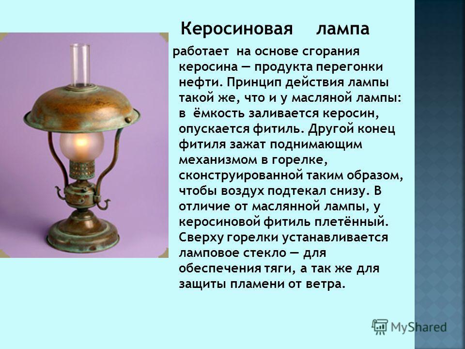 Керосиновая лампа работает на основе сгорания керосина продукта перегонки нефти. Принцип действия лампы такой же, что и у масляной лампы: в ёмкость заливается керосин, опускается фитиль. Другой конец фитиля зажат поднимающим механизмом в горелке, ско