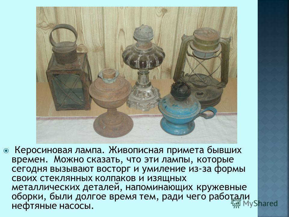 Керосиновая лампа. Живописная примета бывших времен. Можно сказать, что эти лампы, которые сегодня вызывают восторг и умиление из-за формы своих стеклянных колпаков и изящных металлических деталей, напоминающих кружевные оборки, были долгое время тем