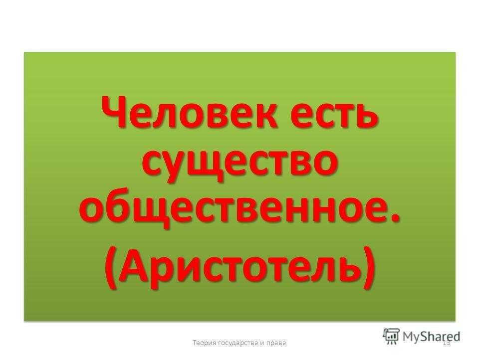 Человек есть существо общественное. (Аристотель) (Аристотель) Теория государства и права 13