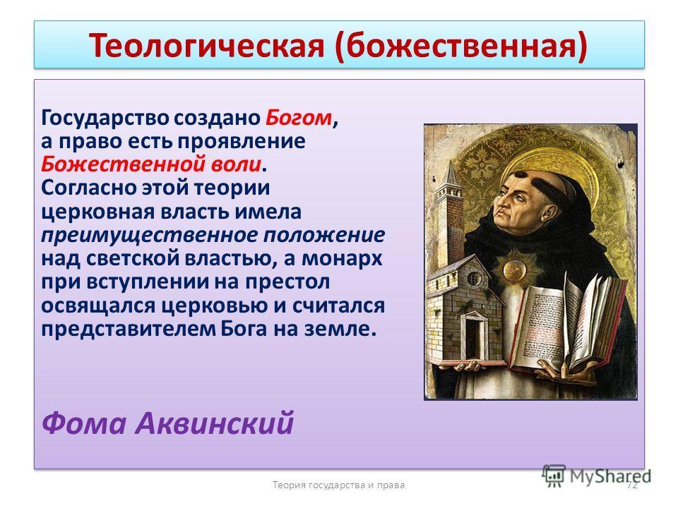 Теологическая (божественная) Государство создано Богом, а право есть проявление Божественной воли. Согласно этой теории церковная власть имела преимущественное положение над светской властью, а монарх при вступлении на престол освящался церковью и сч