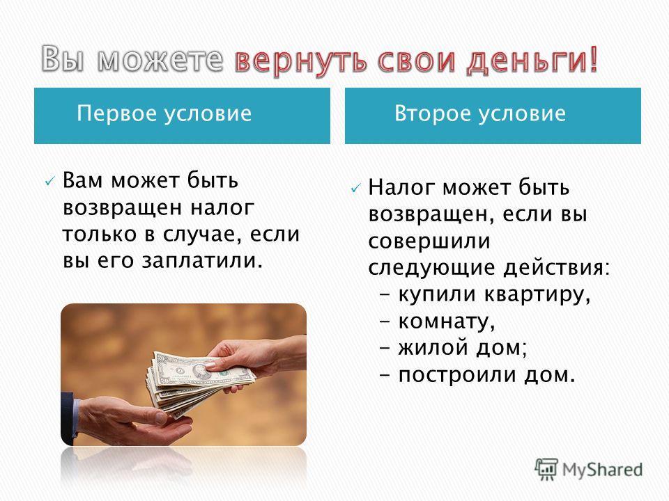 Первое условие Второе условие Вам может быть возвращен налог только в случае, если вы его заплатили. Налог может быть возвращен, если вы совершили следующие действия: - купили квартиру, - комнату, - жилой дом; - построили дом.