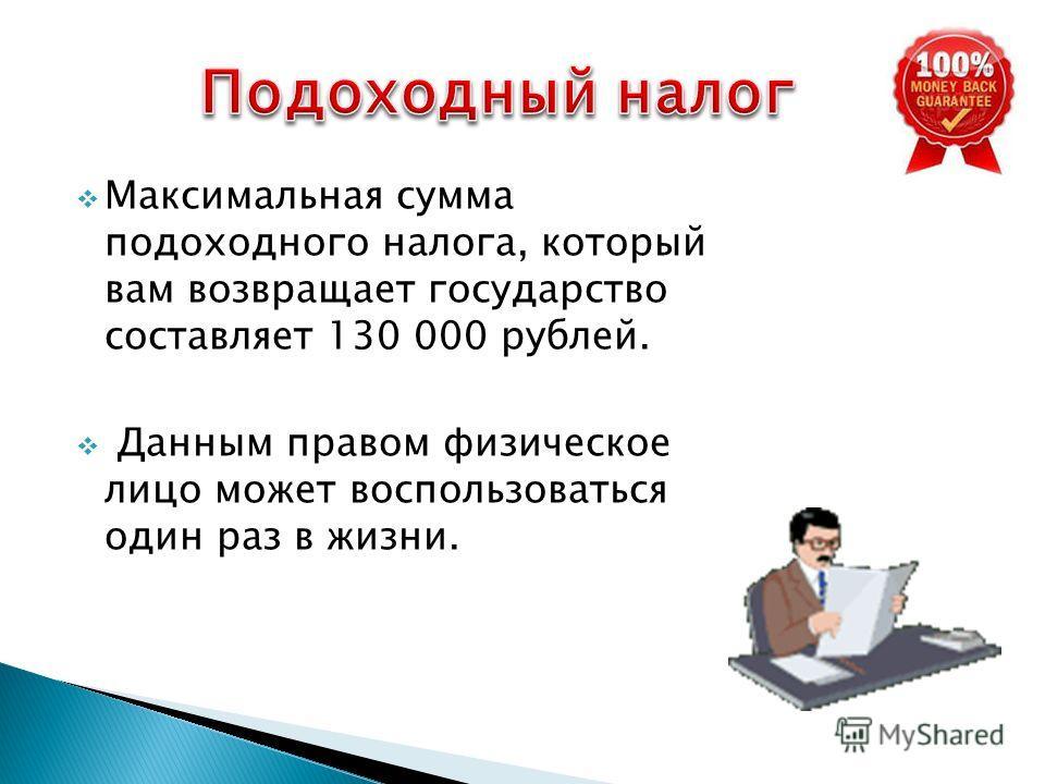Максимальная сумма подоходного налога, который вам возвращает государство составляет 130 000 рублей. Данным правом физическое лицо может воспользоваться один раз в жизни.