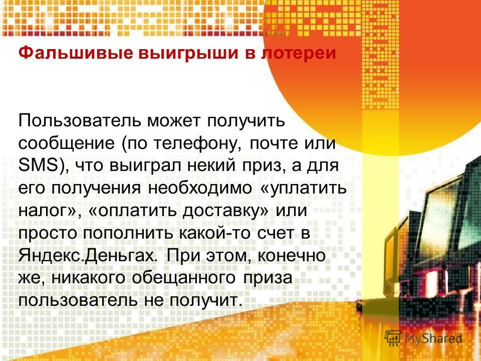 Фальшивые выигрыши в лотереи Пользователь может получить сообщение (по телефону, почте или SMS), что выиграл некий приз, а для его получения необходимо «уплатить налог», «оплатить доставку» или просто пополнить какой-то счет в Яндекс.Деньгах. При это