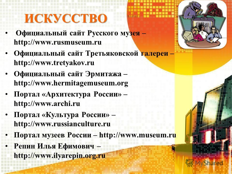 ИСКУССТВО Официальный сайт Русского музея – http://www.rusmuseum.ru Официальный сайт Третьяковской галереи – http://www.tretyakov.ru Официальный сайт Эрмитажа – http://www.hermitagemuseum.org Портал «Архитектура России» – http://www.archi.ru Портал «