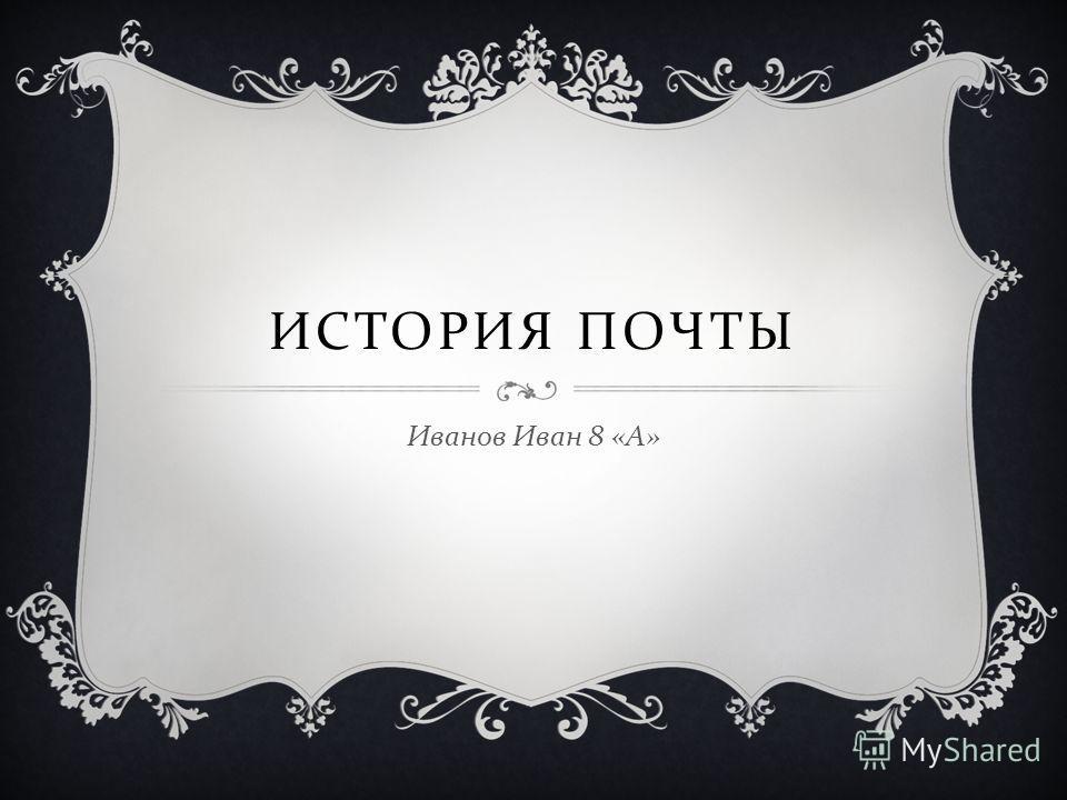 ИСТОРИЯ ПОЧТЫ Иванов Иван 8 « А »