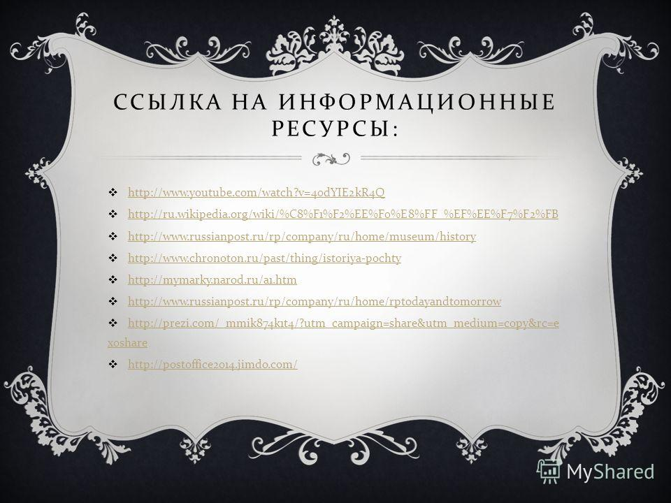 ССЫЛКА НА ИНФОРМАЦИОННЫЕ РЕСУРСЫ : http://www.youtube.com/watch?v=40dYIE2kR4Q http://ru.wikipedia.org/wiki/%C8%F1%F2%EE%F0%E8%FF_%EF%EE%F7%F2%FB http://www.russianpost.ru/rp/company/ru/home/museum/history http://www.chronoton.ru/past/thing/istoriya-p