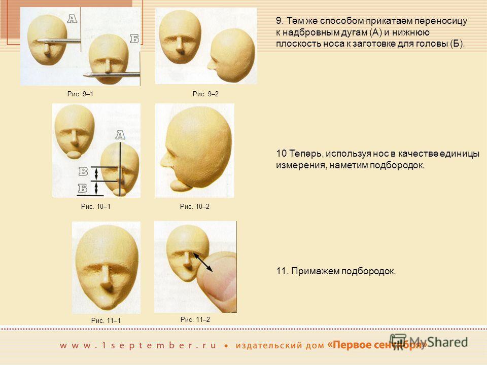 9. Тем же способом прикатаем переносицу к надбровным дугам (А) и нижнюю плоскость носа к заготовке для головы (Б). Рис. 9–1Рис. 9–2 10 Теперь, используя нос в качестве единицы измерения, наметим подбородок. Рис. 10–1Рис. 10–2 11. Примажем подбородок.