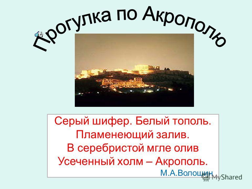 Серый шифер. Белый тополь. Пламенеющий залив. В серебристой мгле олив Усеченный холм – Акрополь. М.А.Волошин