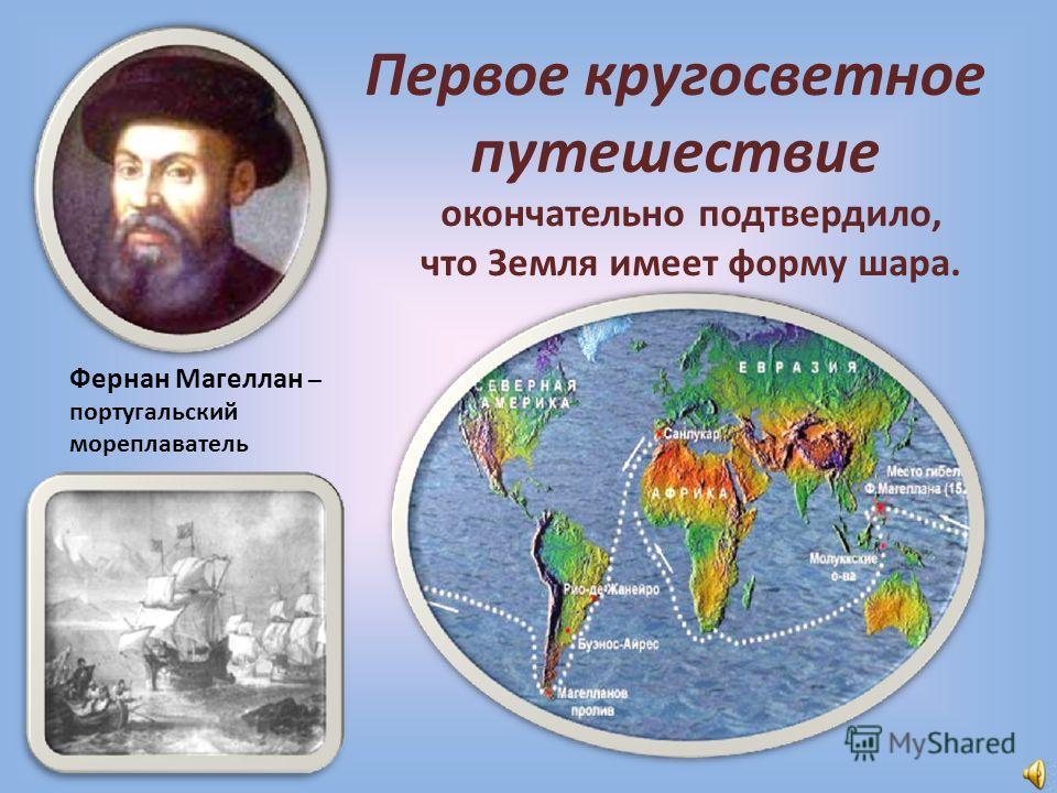 Первое кругосветное путешествие Фернан Магеллан – португальский мореплаватель окончательно подтвердило, что Земля имеет форму шара.